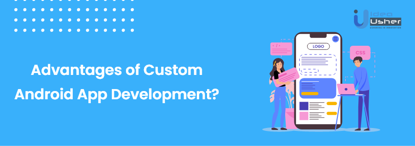 Advantages custom android development