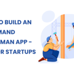 How to Build an On Demand Handyman App - Tips For Startups